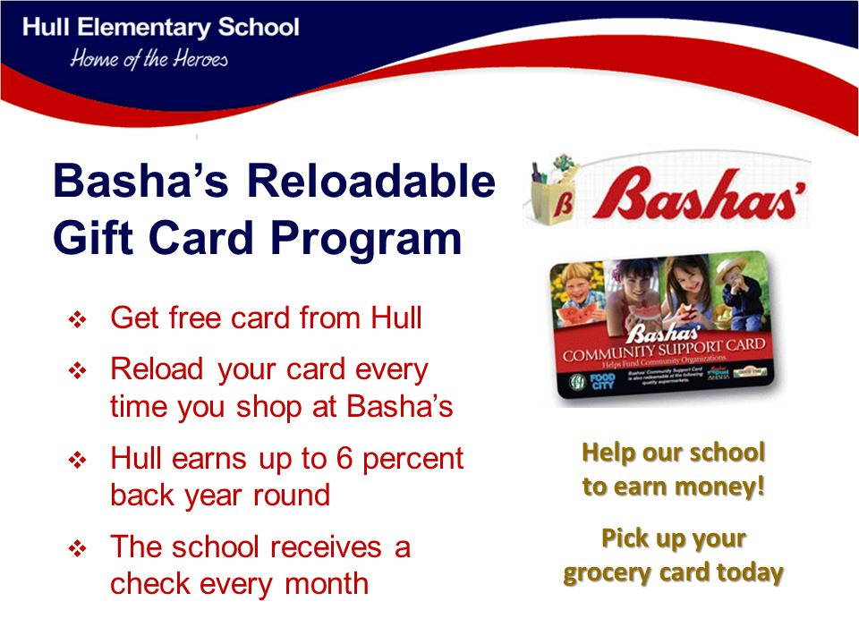 Basha's Reloadable Gift Card Program  Get free card from Hull  Reload your card every time you shop at Basha's  Hull earns up to 6 percent back year round  The school receives a check every month Help our school to earn money.
