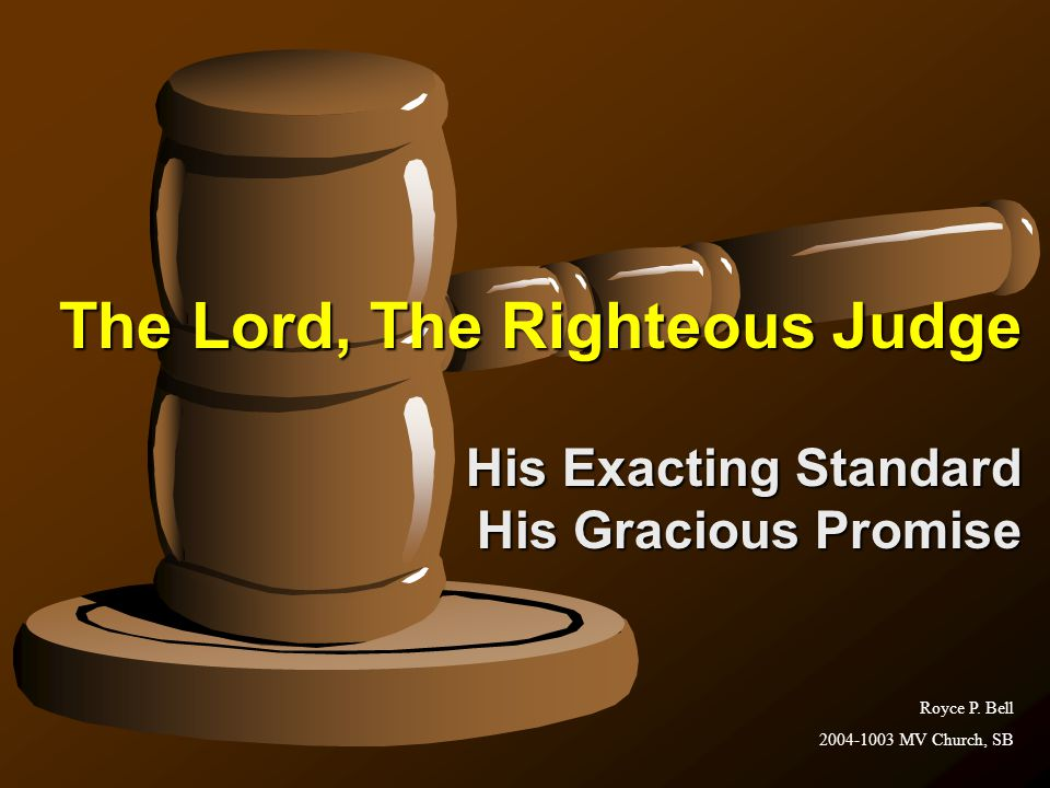 The Lord, The Righteous Judge His Exacting Standard His Gracious Promise Royce P.