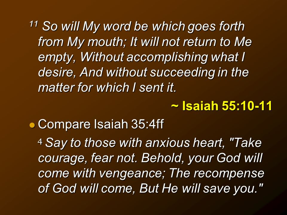 11 So will My word be which goes forth from My mouth; It will not return to Me empty, Without accomplishing what I desire, And without succeeding in the matter for which I sent it.