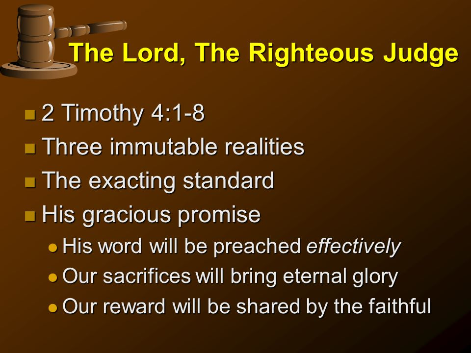 The Lord, The Righteous Judge n 2 Timothy 4:1-8 n Three immutable realities n The exacting standard n His gracious promise l His word will be preached effectively l Our sacrifices will bring eternal glory l Our reward will be shared by the faithful
