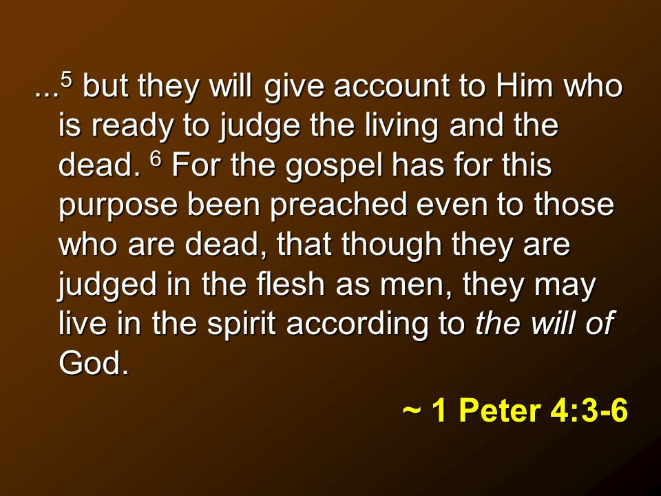 ... 5 but they will give account to Him who is ready to judge the living and the dead.
