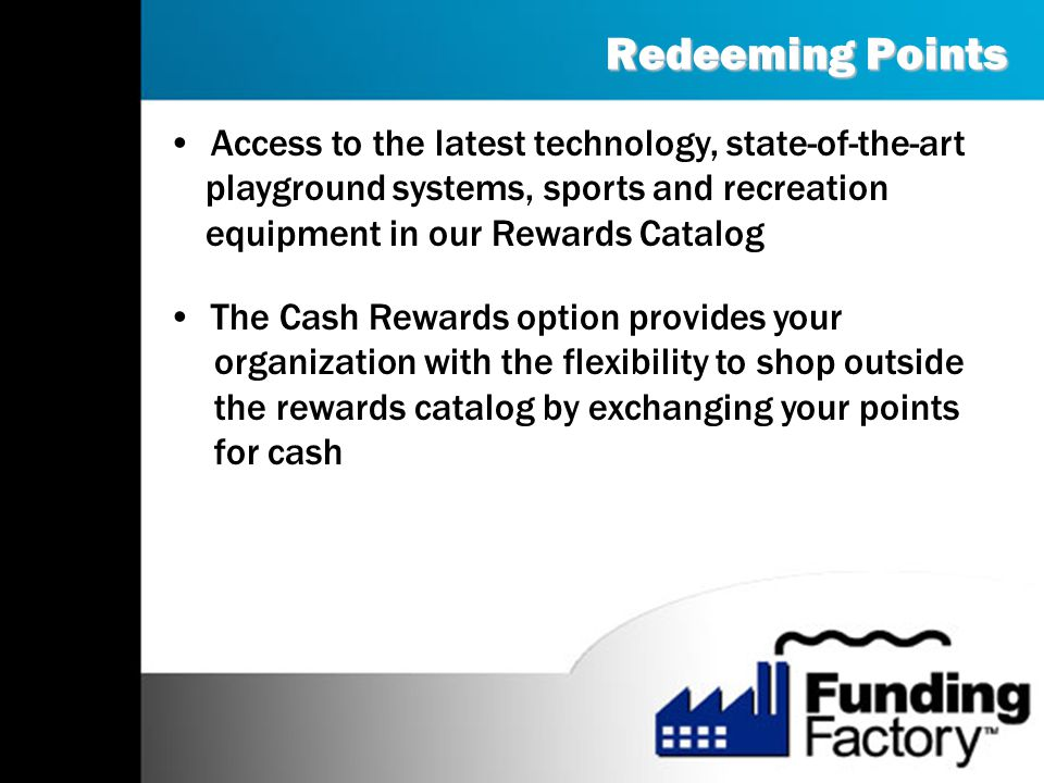 Redeeming Points Access to the latest technology, state-of-the-art playground systems, sports and recreation equipment in our Rewards Catalog The Cash Rewards option provides your organization with the flexibility to shop outside the rewards catalog by exchanging your points for cash