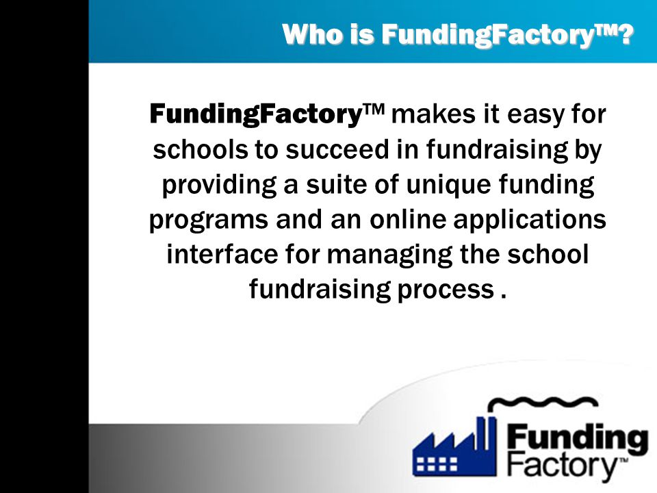 Over 30,000 educational organizations are registered with FundingFactory The programs are FREE, easy and environmentally sound FundingFactory offers a unique departure from traditional fundraising Every facet of the programs can be accomplished online 24-7/365 The Facts