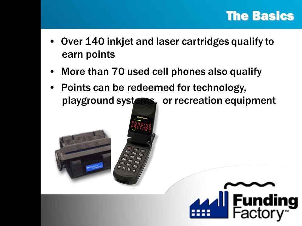 The Basics Over 140 inkjet and laser cartridges qualify to earn points More than 70 used cell phones also qualify Points can be redeemed for technology, playground systems, or recreation equipment
