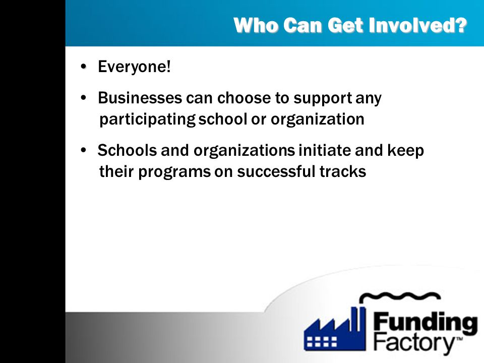 Who Can Get Involved? Everyone! Businesses can choose to support any participating school or organization Schools and organizations initiate and keep