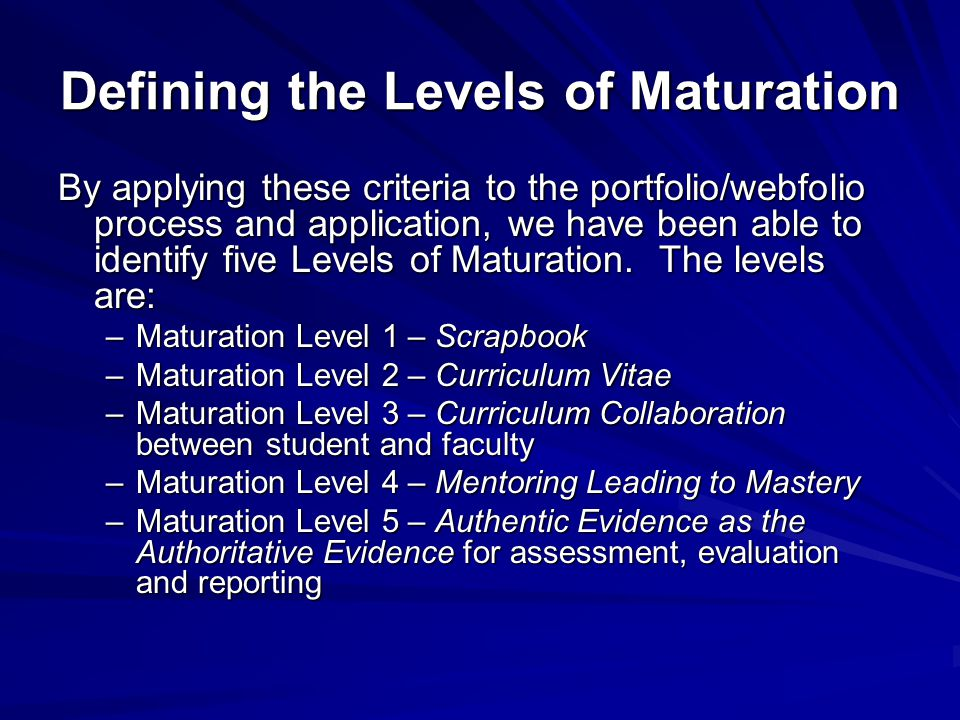 Defining the Levels of Maturation By applying these criteria to the portfolio/webfolio process and application, we have been able to identify five Levels of Maturation.