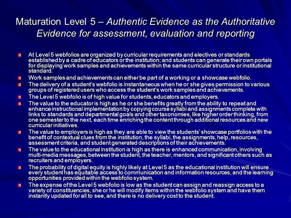 Maturation Level 5 – Authentic Evidence as the Authoritative Evidence for assessment, evaluation and reporting At Level 5 webfolios are organized by curricular requirements and electives or standards established by a cadre of educators or the institution; and students can generate their own portals for displaying work samples and achievements within the same curricular structure or institutional standard.