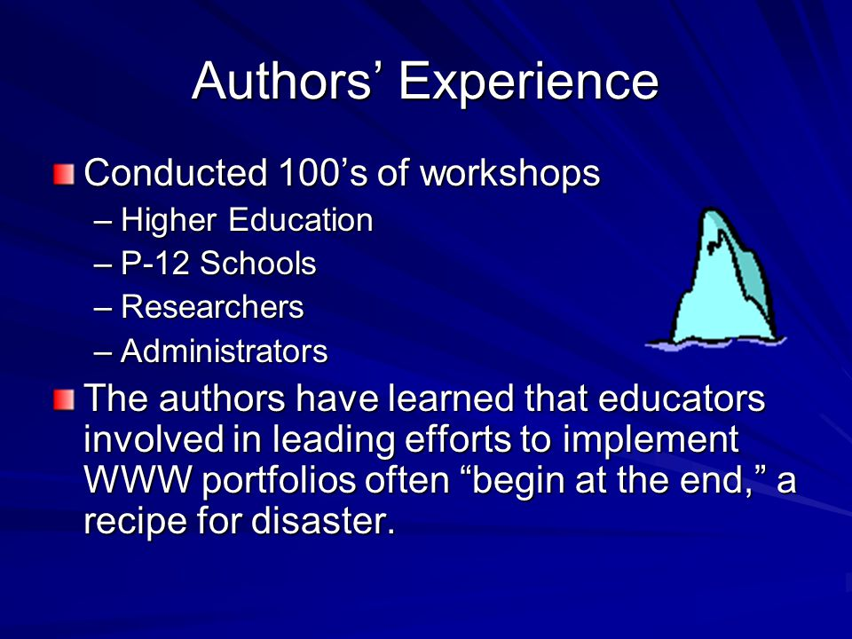 Authors' Experience Conducted 100's of workshops –Higher Education –P-12 Schools –Researchers –Administrators The authors have learned that educators involved in leading efforts to implement WWW portfolios often begin at the end, a recipe for disaster.