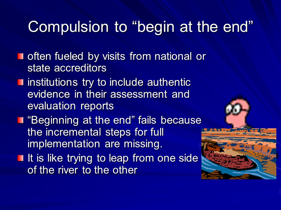 Compulsion to begin at the end often fueled by visits from national or state accreditors institutions try to include authentic evidence in their assessment and evaluation reports Beginning at the end fails because the incremental steps for full implementation are missing.