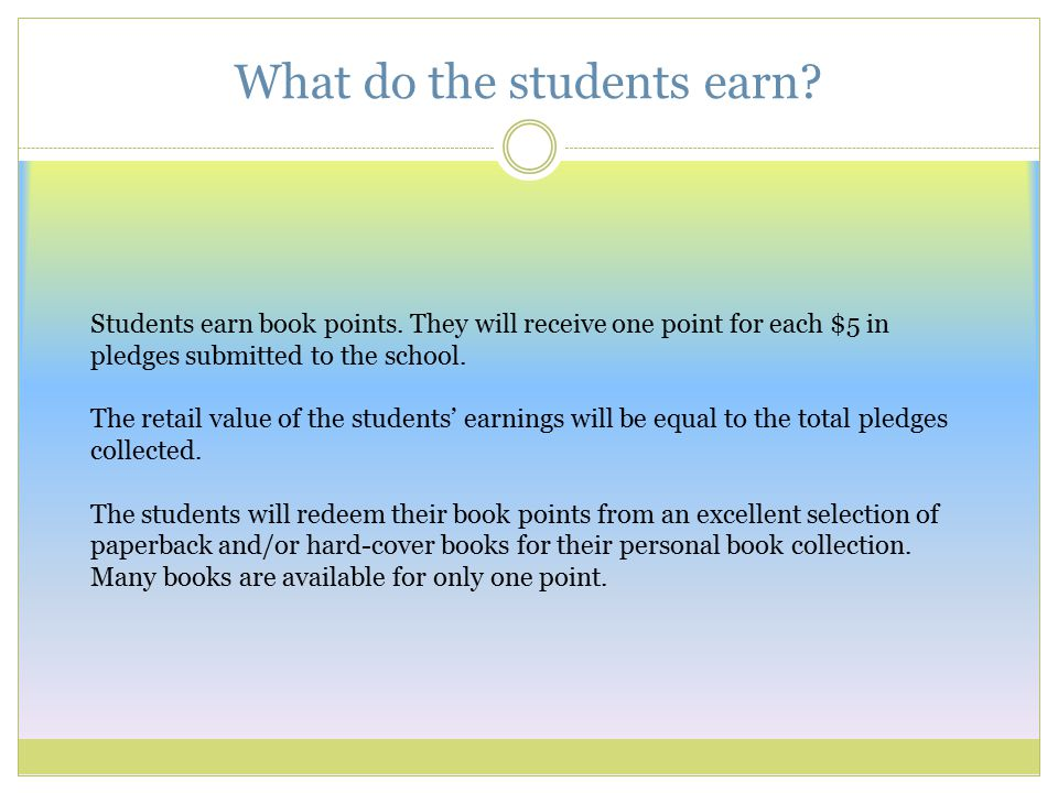 What do the students earn? Students earn book points. They will receive one point for each $5 in pledges submitted to the school. The retail value of