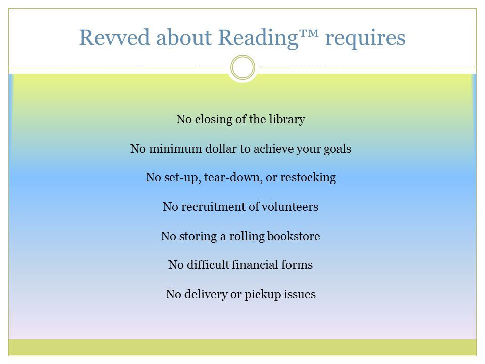 Revved about Reading™ requires No closing of the library No minimum dollar to achieve your goals No set-up, tear-down, or restocking No recruitment of volunteers No storing a rolling bookstore No difficult financial forms No delivery or pickup issues