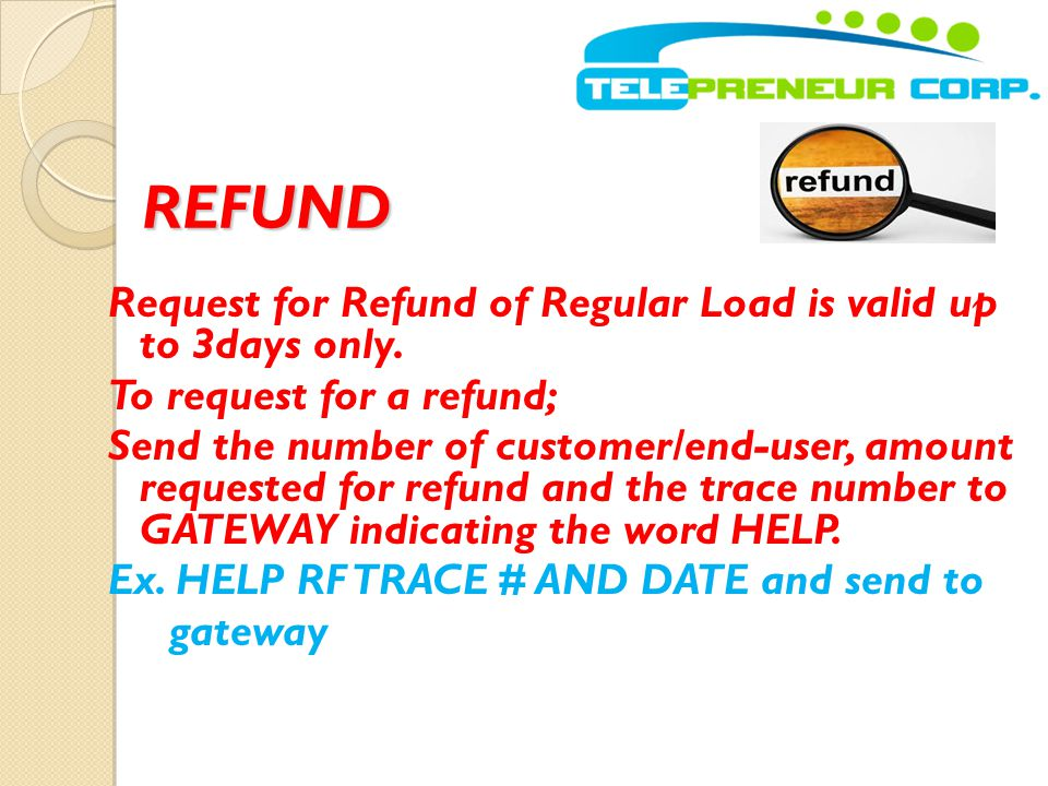 REFUND Request for Refund of Regular Load is valid up to 3days only. To request for a refund; Send the number of customer/end-user, amount requested f