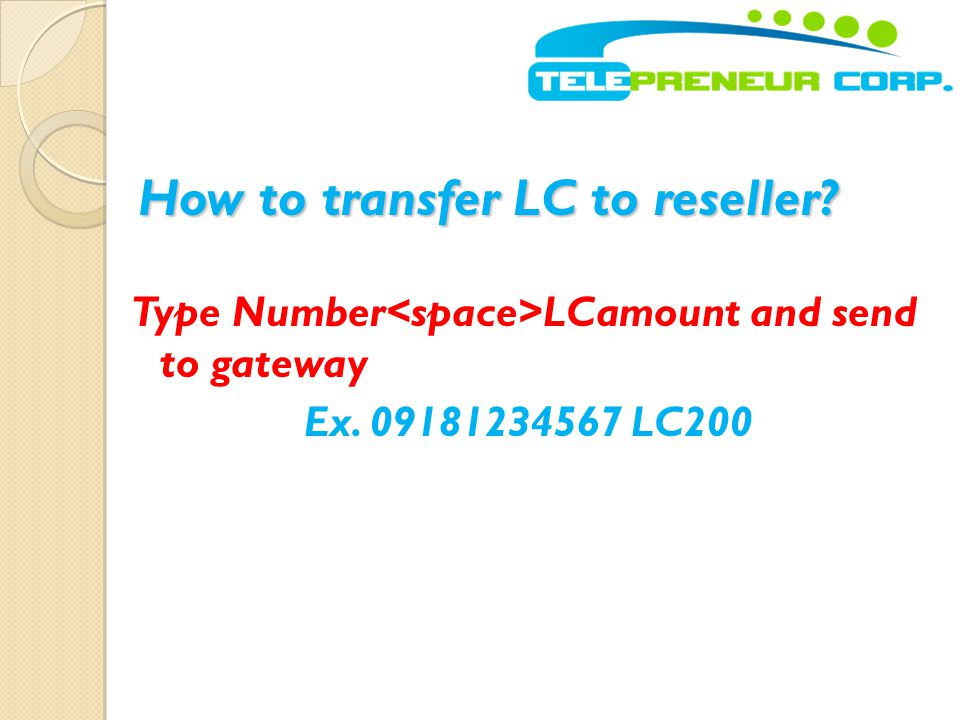 How to transfer LC to reseller? Type Number LCamount and send to gateway Ex. 09181234567 LC200