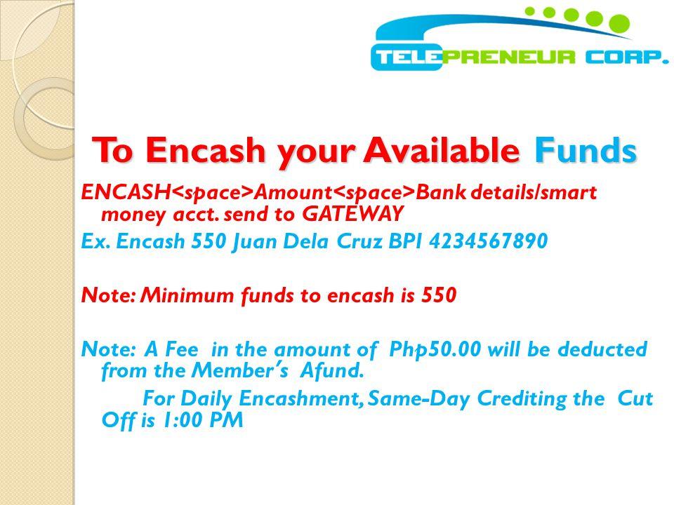 To Encash your Available Funds To Encash your Available Funds ENCASH Amount Bank details/smart money acct. send to GATEWAY Ex. Encash 550 Juan Dela Cr