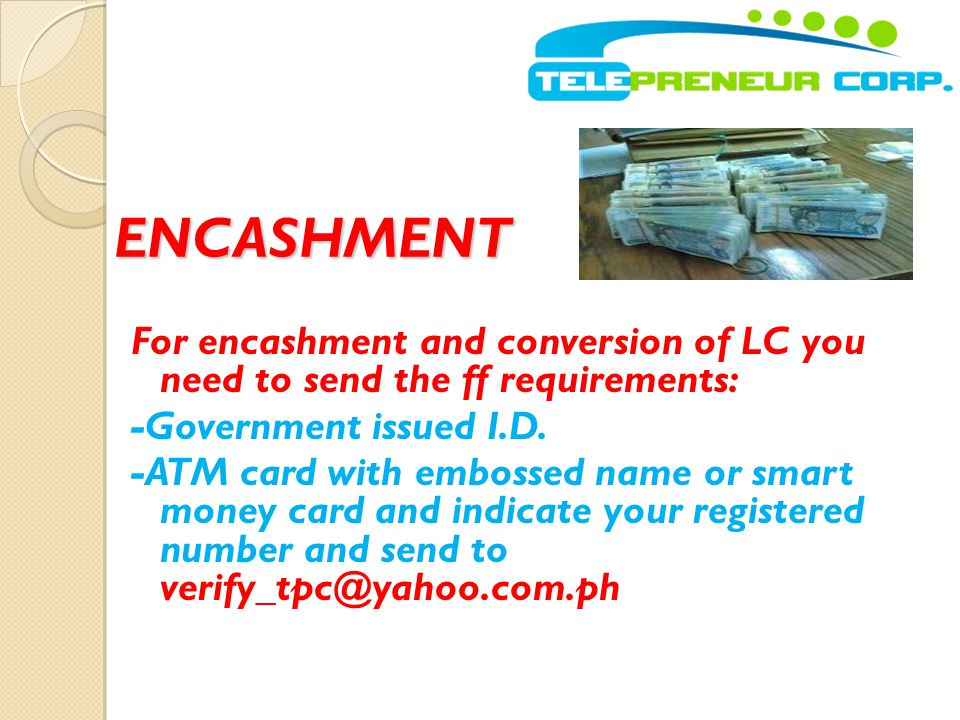 ENCASHMENT For encashment and conversion of LC you need to send the ff requirements: -Government issued I.D. -ATM card with embossed name or smart mon