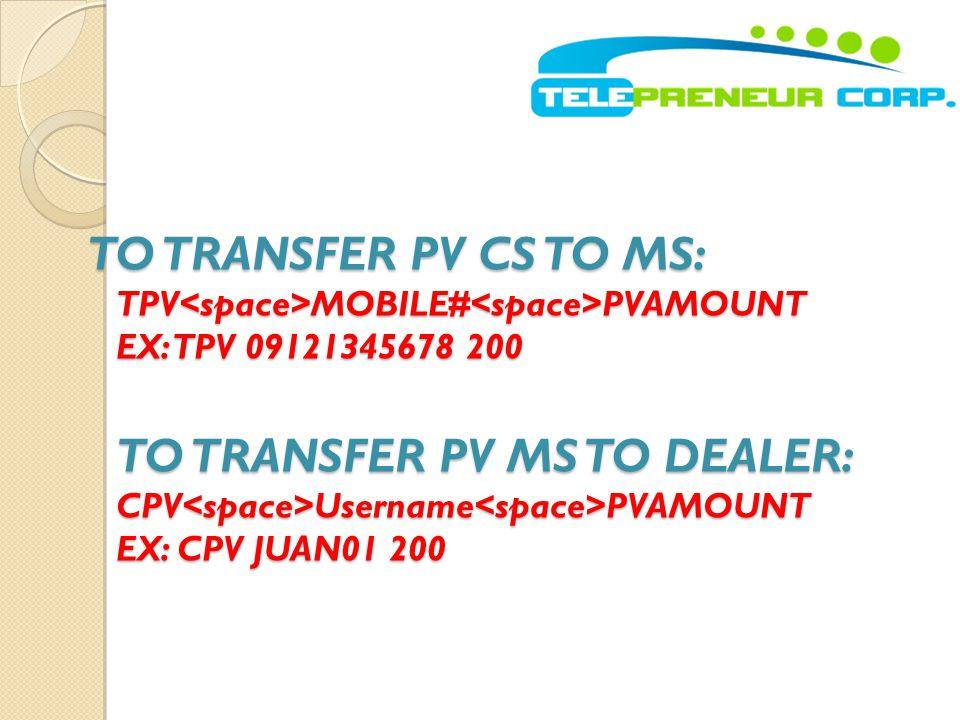 TO TRANSFER PV CS TO MS: TPV MOBILE# PVAMOUNT EX: TPV 09121345678 200 TO TRANSFER PV MS TO DEALER: CPV Username PVAMOUNT EX: CPV JUAN01 200
