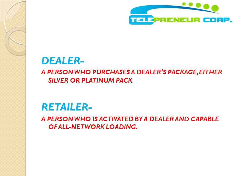 DEALER- A PERSON WHO PURCHASES A DEALER'S PACKAGE, EITHER SILVER OR PLATINUM PACK RETAILER- A PERSON WHO IS ACTIVATED BY A DEALER AND CAPABLE OF ALL-N