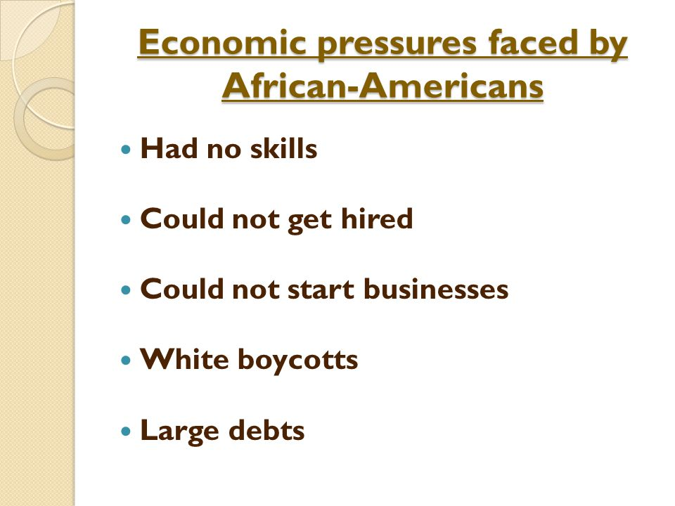 Economic pressures faced by African-Americans Had no skills Could not get hired Could not start businesses White boycotts Large debts