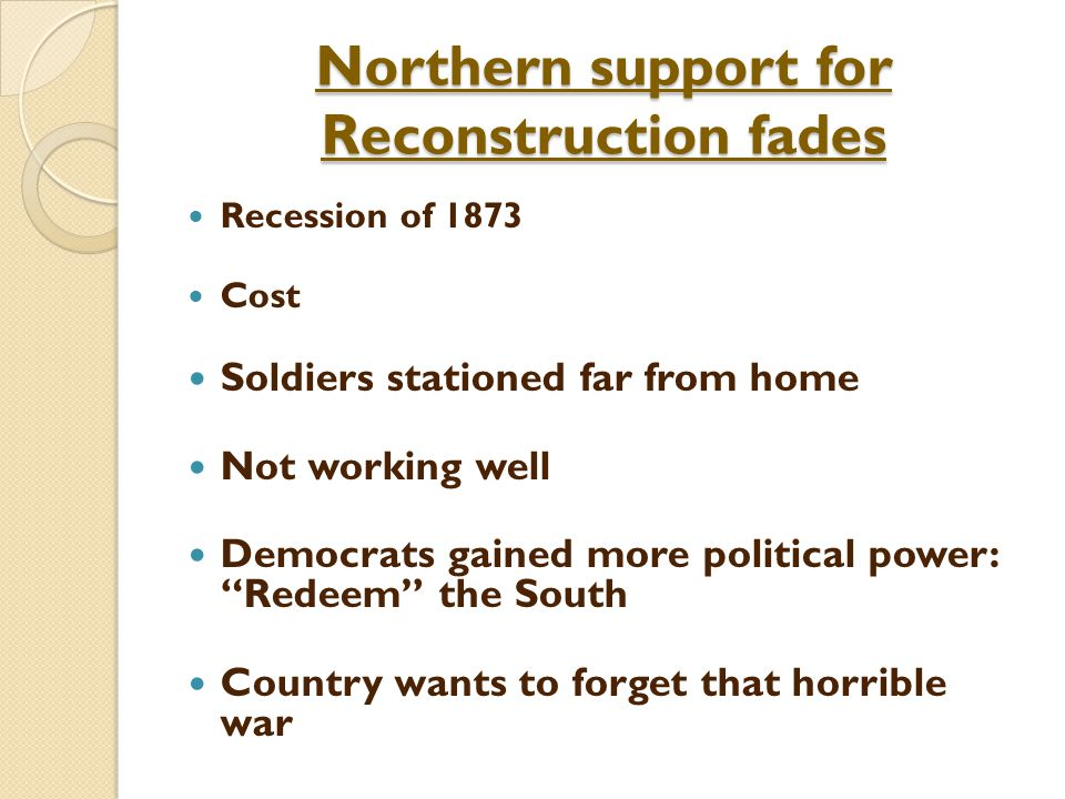 Northern support for Reconstruction fades Recession of 1873 Cost Soldiers stationed far from home Not working well Democrats gained more political power: Redeem the South Country wants to forget that horrible war
