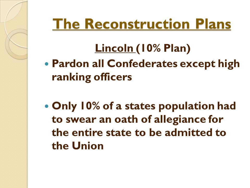 The Reconstruction Plans Lincoln (10% Plan) Pardon all Confederates except high ranking officers Only 10% of a states population had to swear an oath of allegiance for the entire state to be admitted to the Union
