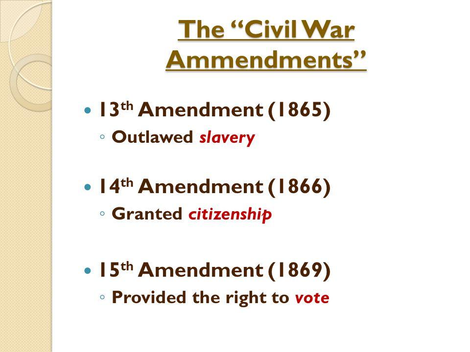 The Civil War Ammendments 13 th Amendment (1865) ◦ Outlawed slavery 14 th Amendment (1866) ◦ Granted citizenship 15 th Amendment (1869) ◦ Provided the right to vote