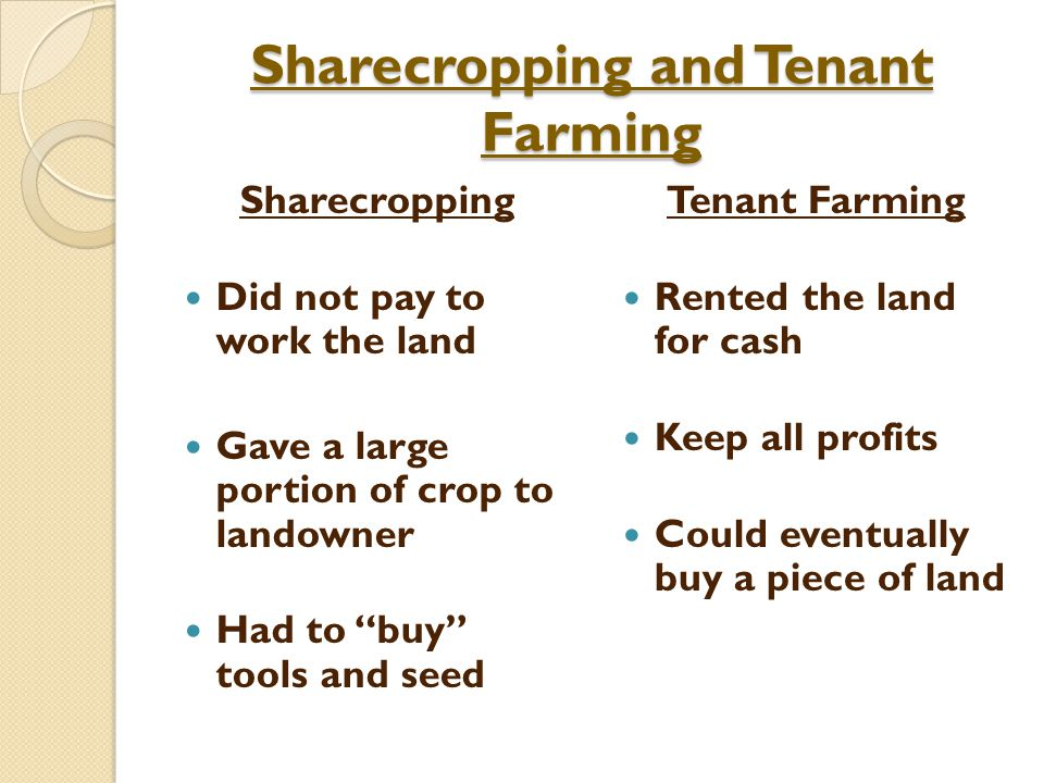 Sharecropping and Tenant Farming Sharecropping Did not pay to work the land Gave a large portion of crop to landowner Had to buy tools and seed Tenant Farming Rented the land for cash Keep all profits Could eventually buy a piece of land