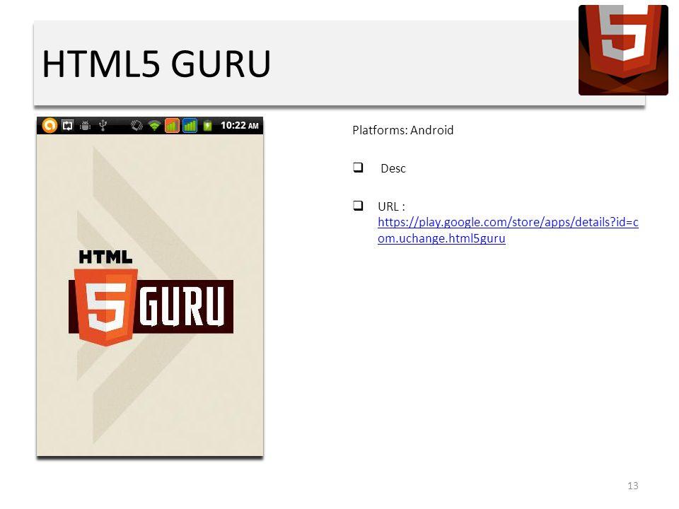 HTML5 GURU Platforms: Android  Desc  URL : https://play.google.com/store/apps/details id=c om.uchange.html5guru https://play.google.com/store/apps/details id=c om.uchange.html5guru 13