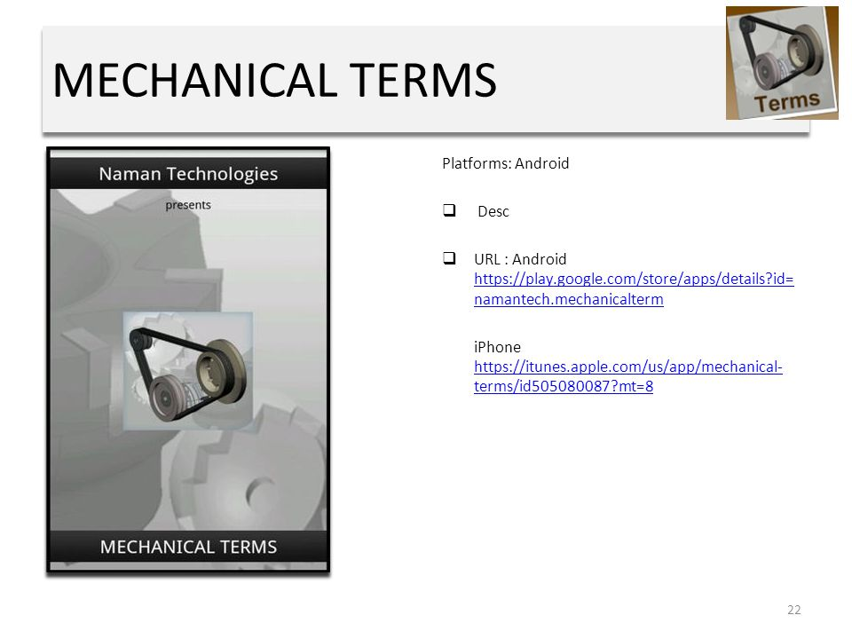 MECHANICAL TERMS Platforms: Android  Desc  URL : Android https://play.google.com/store/apps/details id= namantech.mechanicalterm https://play.google.com/store/apps/details id= namantech.mechanicalterm iPhone https://itunes.apple.com/us/app/mechanical- terms/id505080087 mt=8 https://itunes.apple.com/us/app/mechanical- terms/id505080087 mt=8 22