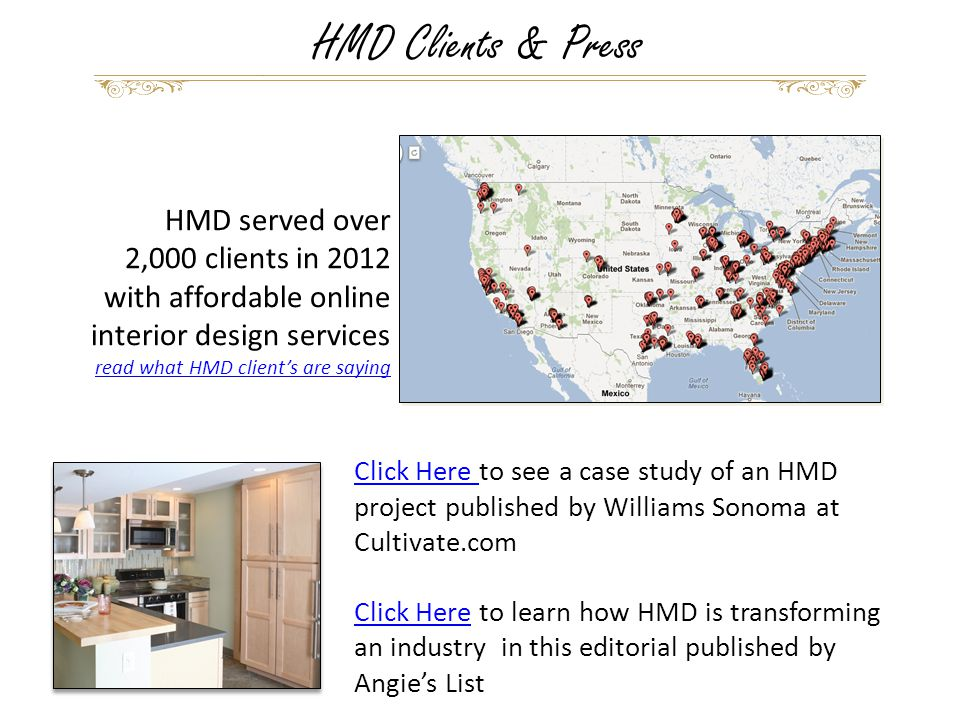 HMD served over 2,000 clients in 2012 with affordable online interior design services read what HMD client's are saying HMD Clients & Press Click Here Click Here to see a case study of an HMD project published by Williams Sonoma at Cultivate.com Click HereClick Here to learn how HMD is transforming an industry in this editorial published by Angie's List