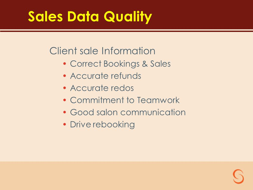 Sales Data Quality Client sale Information Correct Bookings & Sales Accurate refunds Accurate redos Commitment to Teamwork Good salon communication Drive rebooking