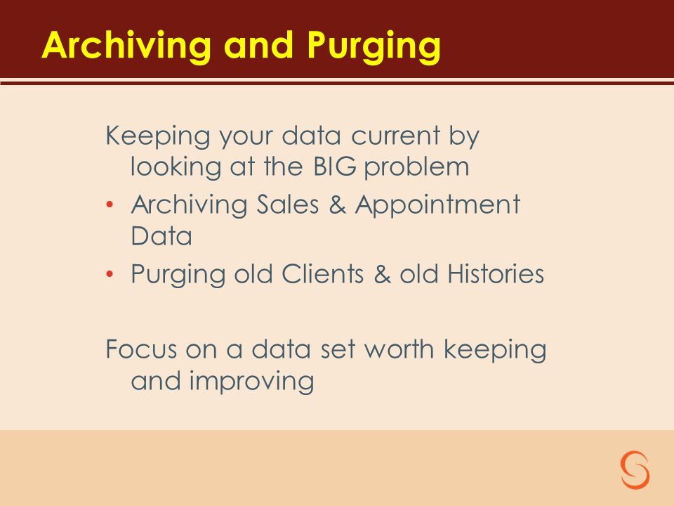 Archiving and Purging Keeping your data current by looking at the BIG problem Archiving Sales & Appointment Data Purging old Clients & old Histories Focus on a data set worth keeping and improving