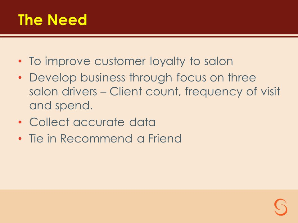 The Need To improve customer loyalty to salon Develop business through focus on three salon drivers – Client count, frequency of visit and spend.