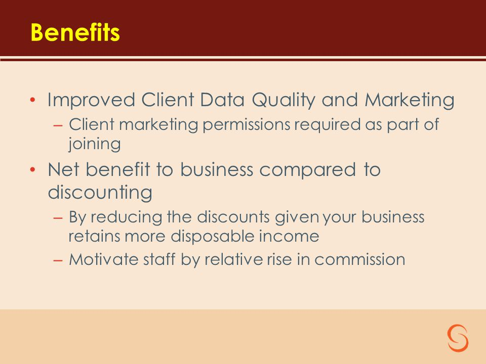 Benefits Improved Client Data Quality and Marketing – Client marketing permissions required as part of joining Net benefit to business compared to discounting – By reducing the discounts given your business retains more disposable income – Motivate staff by relative rise in commission