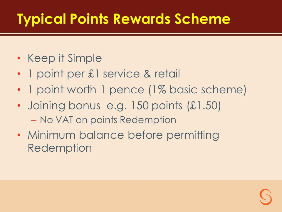 Typical Points Rewards Scheme Keep it Simple 1 point per £1 service & retail 1 point worth 1 pence (1% basic scheme) Joining bonus e.g.