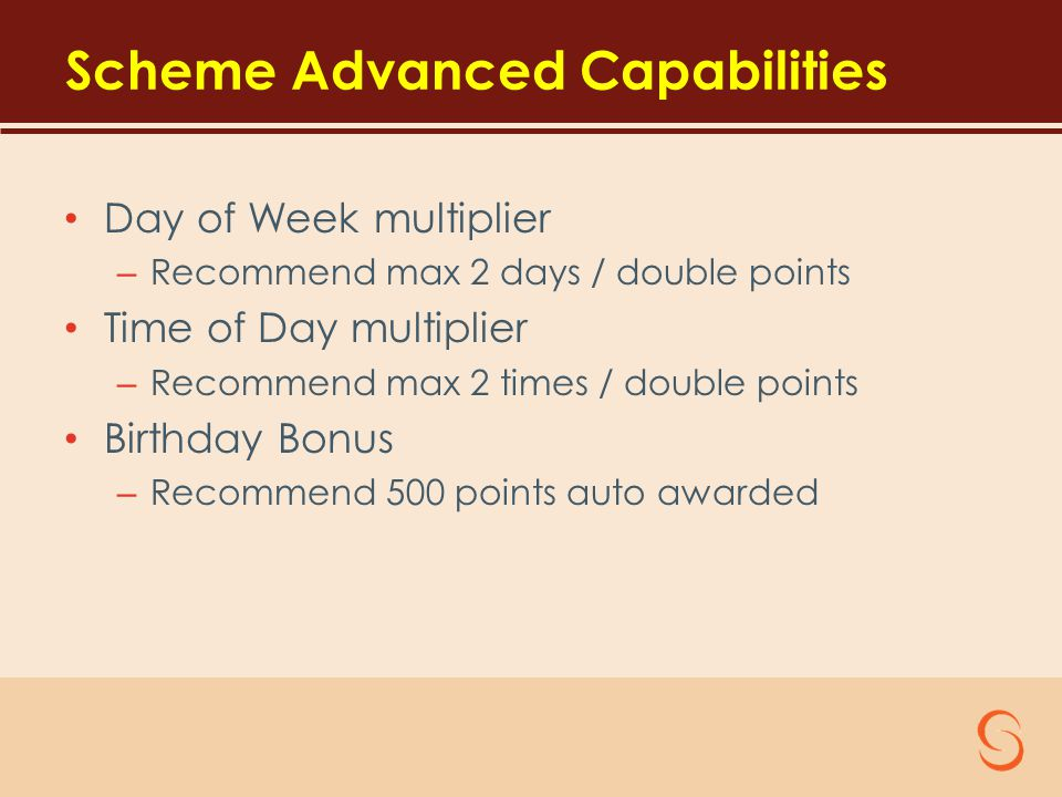 Scheme Advanced Capabilities Day of Week multiplier – Recommend max 2 days / double points Time of Day multiplier – Recommend max 2 times / double points Birthday Bonus – Recommend 500 points auto awarded