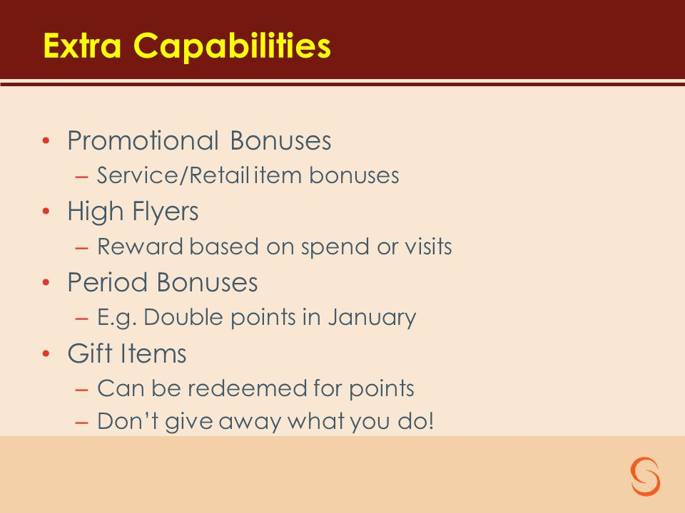 Extra Capabilities Promotional Bonuses – Service/Retail item bonuses High Flyers – Reward based on spend or visits Period Bonuses – E.g.
