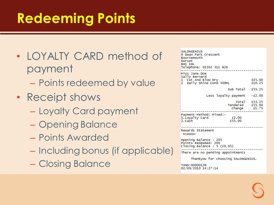 Redeeming Points LOYALTY CARD method of payment – Points redeemed by value Receipt shows – Loyalty Card payment – Opening Balance – Points Awarded – Including bonus (if applicable) – Closing Balance RC00000001
