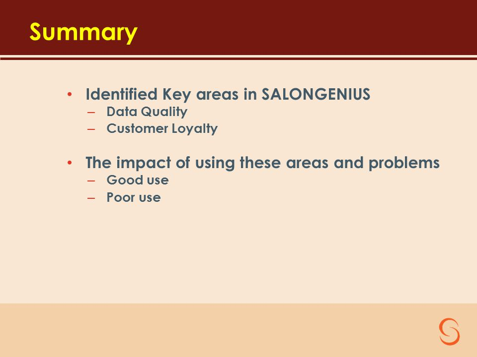 Summary Identified Key areas in SALONGENIUS – Data Quality – Customer Loyalty The impact of using these areas and problems – Good use – Poor use