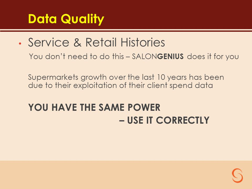 Data Quality Service & Retail Histories You don't need to do this – SALON GENIUS does it for you Supermarkets growth over the last 10 years has been due to their exploitation of their client spend data YOU HAVE THE SAME POWER – USE IT CORRECTLY