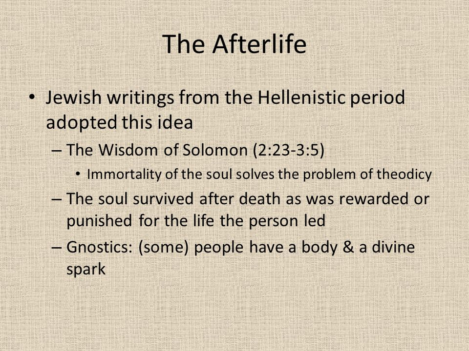 The Afterlife Jewish writings from the Hellenistic period adopted this idea – The Wisdom of Solomon (2:23-3:5) Immortality of the soul solves the prob