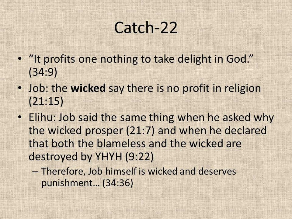 "Catch-22 ""It profits one nothing to take delight in God."" (34:9) Job: the wicked say there is no profit in religion (21:15) Elihu: Job said the same t"