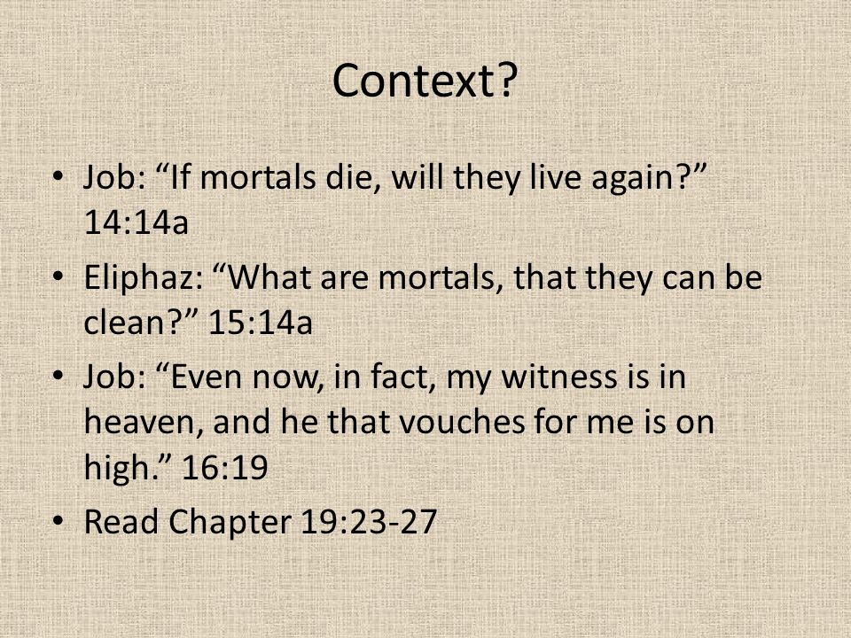 "Context? Job: ""If mortals die, will they live again?"" 14:14a Eliphaz: ""What are mortals, that they can be clean?"" 15:14a Job: ""Even now, in fact, my w"