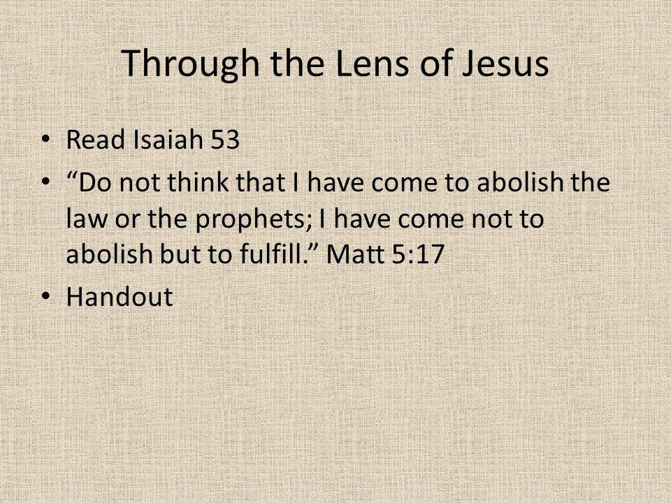"Through the Lens of Jesus Read Isaiah 53 ""Do not think that I have come to abolish the law or the prophets; I have come not to abolish but to fulfill."