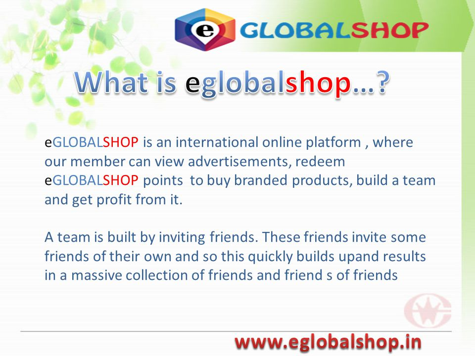 eGLOBALSHOP is an international online platform, where our member can view advertisements, redeem eGLOBALSHOP points to buy branded products, build a team and get profit from it.
