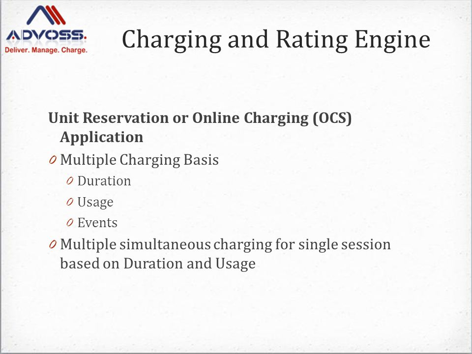 Unit Reservation or Online Charging (OCS) Application 0 Multiple Charging Basis 0 Duration 0 Usage 0 Events 0 Multiple simultaneous charging for single session based on Duration and Usage Charging and Rating Engine