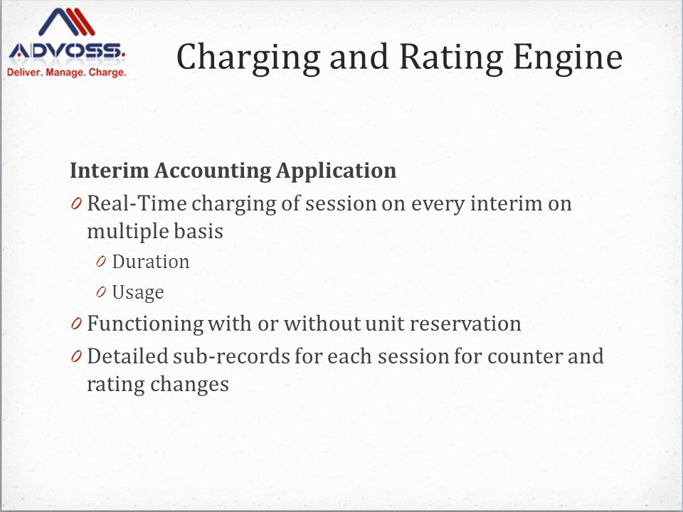 Interim Accounting Application 0 Real-Time charging of session on every interim on multiple basis 0 Duration 0 Usage 0 Functioning with or without unit reservation 0 Detailed sub-records for each session for counter and rating changes Charging and Rating Engine
