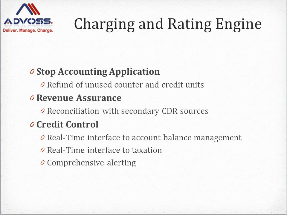 0 Stop Accounting Application 0 Refund of unused counter and credit units 0 Revenue Assurance 0 Reconciliation with secondary CDR sources 0 Credit Control 0 Real-Time interface to account balance management 0 Real-Time interface to taxation 0 Comprehensive alerting Charging and Rating Engine