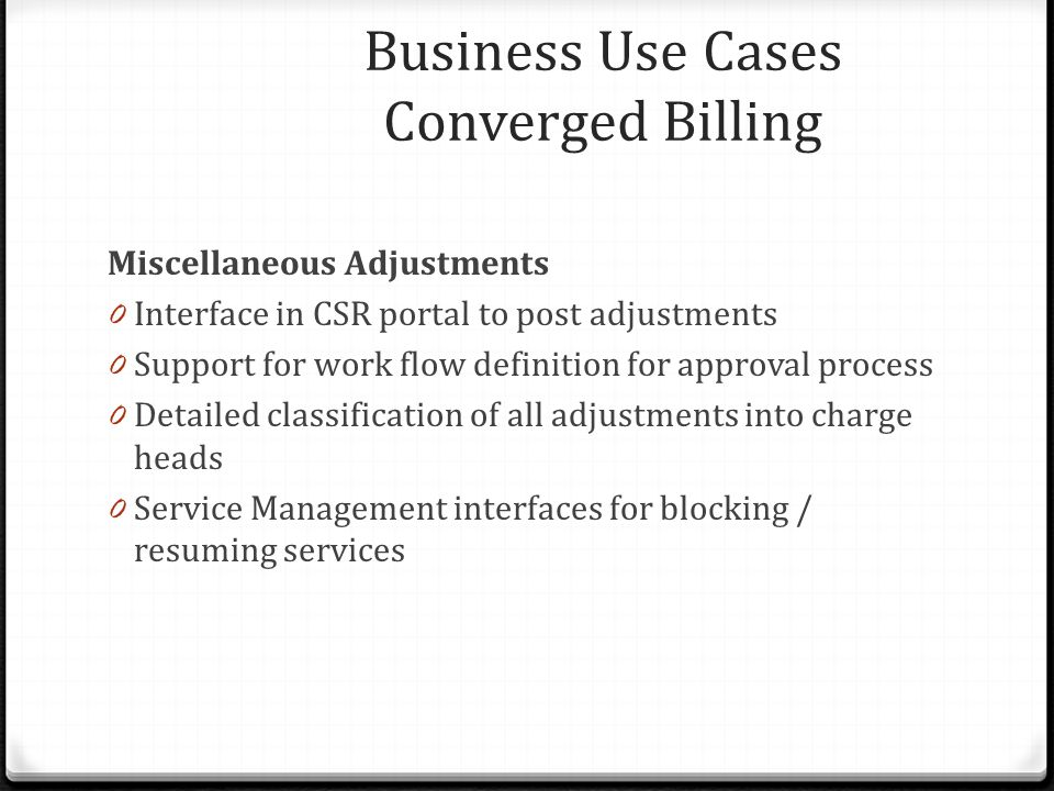 Miscellaneous Adjustments 0 Interface in CSR portal to post adjustments 0 Support for work flow definition for approval process 0 Detailed classification of all adjustments into charge heads 0 Service Management interfaces for blocking / resuming services Business Use Cases Converged Billing