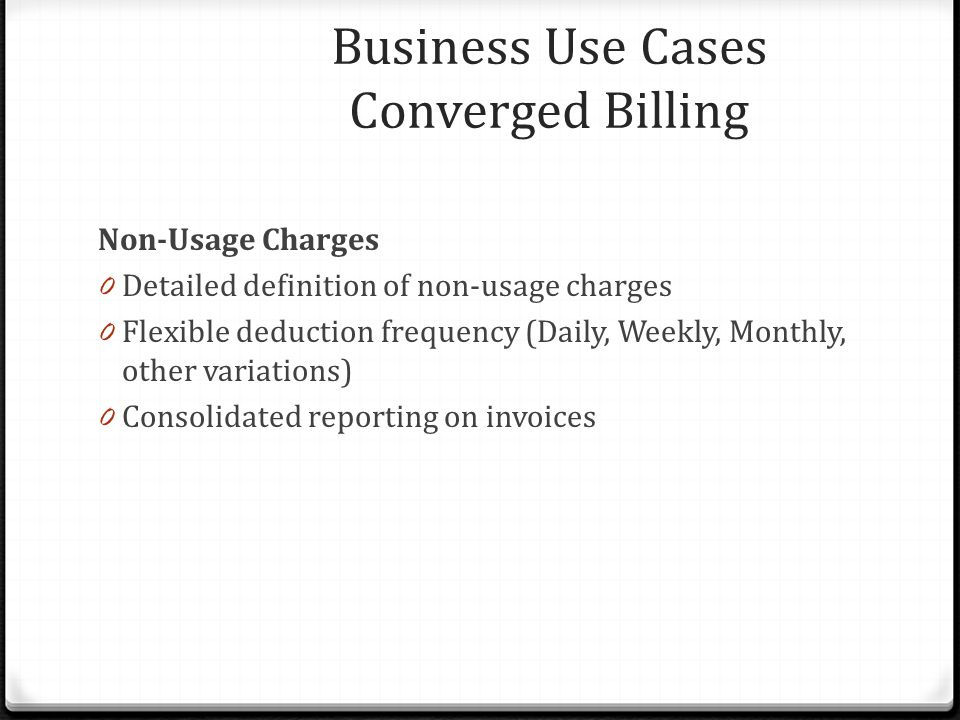 Non-Usage Charges 0 Detailed definition of non-usage charges 0 Flexible deduction frequency (Daily, Weekly, Monthly, other variations) 0 Consolidated reporting on invoices Business Use Cases Converged Billing