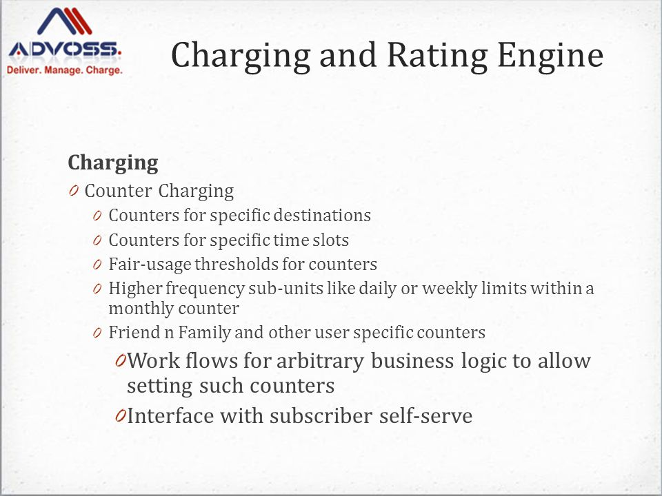 Charging 0 Counter Charging 0 Counters for specific destinations 0 Counters for specific time slots 0 Fair-usage thresholds for counters 0 Higher frequency sub-units like daily or weekly limits within a monthly counter 0 Friend n Family and other user specific counters 0 Work flows for arbitrary business logic to allow setting such counters 0 Interface with subscriber self-serve Charging and Rating Engine